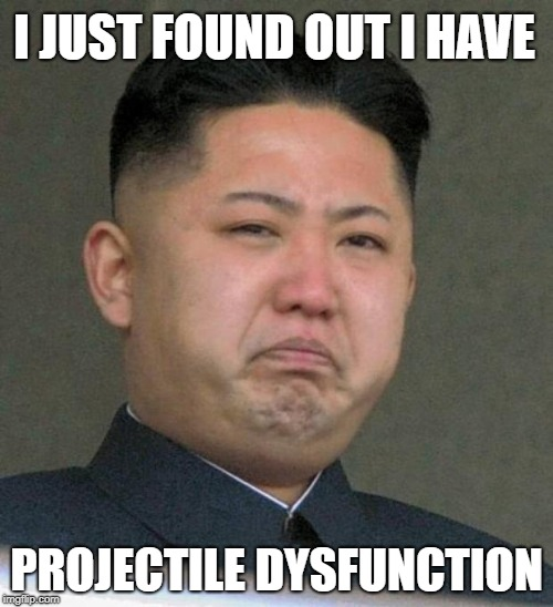 I JUST FOUND OUT I HAVE PROJECTILE DYSFUNCTION | image tagged in sad kim jong-un,funny,memes,kim jong un | made w/ Imgflip meme maker