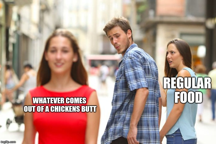 Distracted Boyfriend Meme | WHATEVER COMES OUT OF A CHICKENS BUTT REGULAR FOOD | image tagged in memes,distracted boyfriend | made w/ Imgflip meme maker