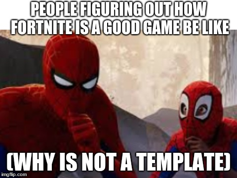 Why is this not a template | PEOPLE FIGURING OUT HOW FORTNITE IS A GOOD GAME BE LIKE (WHY IS NOT A TEMPLATE) | image tagged in spiderman,new template | made w/ Imgflip meme maker