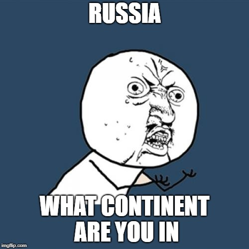 Y U No Meme | RUSSIA WHAT CONTINENT ARE YOU IN | image tagged in memes,y u no,russia,funny | made w/ Imgflip meme maker