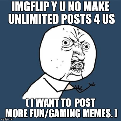 Y U No Meme | IMGFLIP Y U NO MAKE UNLIMITED POSTS 4 US ( I WANT TO  POST MORE FUN/GAMING MEMES. ) | image tagged in memes,y u no | made w/ Imgflip meme maker