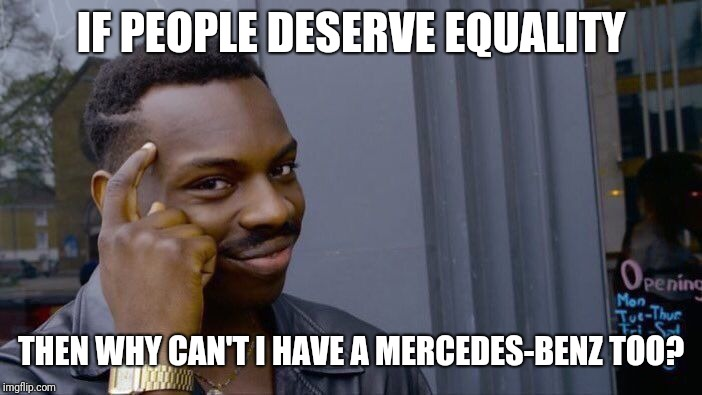 Roll Safe Think About It Meme | IF PEOPLE DESERVE EQUALITY THEN WHY CAN'T I HAVE A MERCEDES-BENZ TOO? | image tagged in memes,roll safe think about it | made w/ Imgflip meme maker
