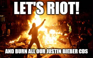 Anarchy Riot | LET'S RIOT! AND BURN ALL OUR JUSTIN BIEBER CDS | image tagged in anarchy riot | made w/ Imgflip meme maker