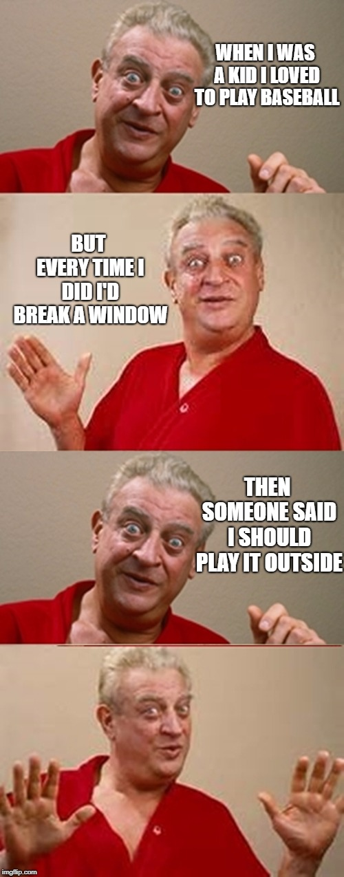 looking forward to spring | WHEN I WAS A KID I LOVED TO PLAY BASEBALL BUT EVERY TIME I DID I'D BREAK A WINDOW THEN SOMEONE SAID I SHOULD PLAY IT OUTSIDE | image tagged in bad pun rodney dangerfield | made w/ Imgflip meme maker