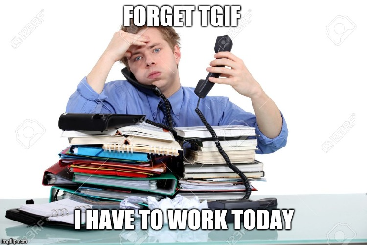 Overworked  | FORGET TGIF I HAVE TO WORK TODAY | image tagged in overworked | made w/ Imgflip meme maker