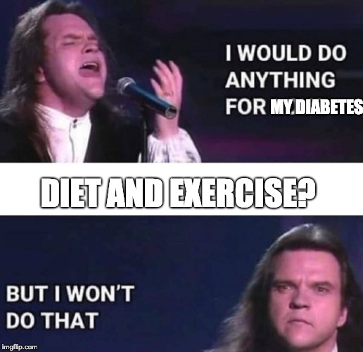 I would do anything for love | MY DIABETES DIET AND EXERCISE? | image tagged in i would do anything for love | made w/ Imgflip meme maker