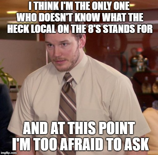 Afraid To Ask Andy Meme | I THINK I'M THE ONLY ONE WHO DOESN'T KNOW WHAT THE HECK LOCAL ON THE 8'S STANDS FOR AND AT THIS POINT I'M TOO AFRAID TO ASK | image tagged in memes,afraid to ask andy | made w/ Imgflip meme maker