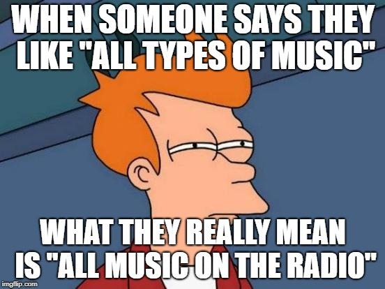 "They never seem to enjoy brutal death metal... | WHEN SOMEONE SAYS THEY LIKE ""ALL TYPES OF MUSIC"" WHAT THEY REALLY MEAN IS ""ALL MUSIC ON THE RADIO"" 