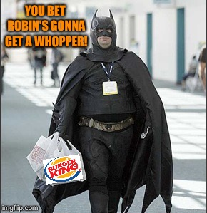 fat batman | YOU BET ROBIN'S GONNA GET A WHOPPER! | image tagged in fat batman | made w/ Imgflip meme maker