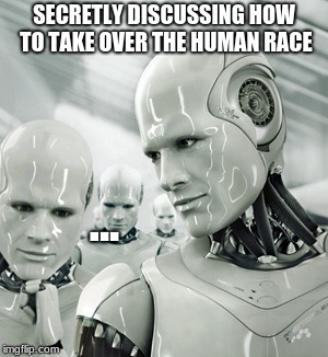 Robots | SECRETLY DISCUSSING HOW TO TAKE OVER THE HUMAN RACE ... | image tagged in memes,robots | made w/ Imgflip meme maker