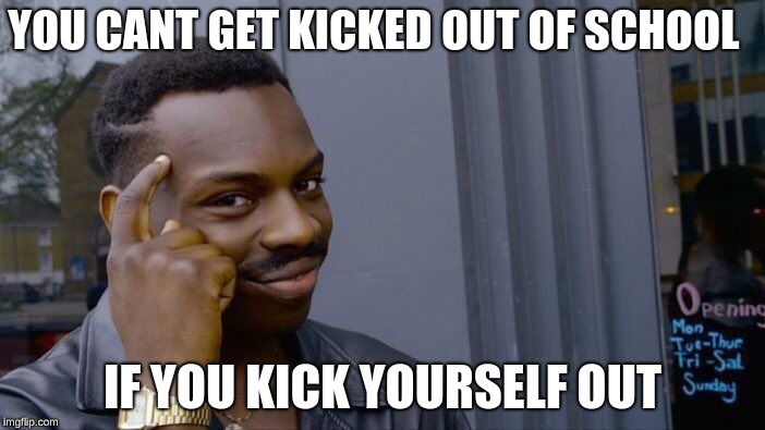 Roll Safe Think About It Meme | YOU CANT GET KICKED OUT OF SCHOOL IF YOU KICK YOURSELF OUT | image tagged in memes,roll safe think about it | made w/ Imgflip meme maker