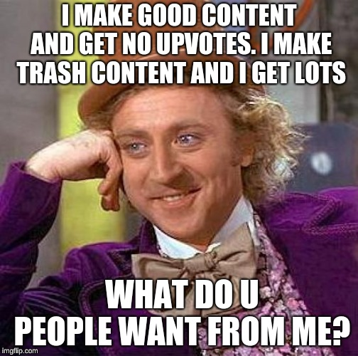 Creepy Condescending Wonka Meme | I MAKE GOOD CONTENT AND GET NO UPVOTES. I MAKE TRASH CONTENT AND I GET LOTS WHAT DO U PEOPLE WANT FROM ME? | image tagged in memes,creepy condescending wonka | made w/ Imgflip meme maker