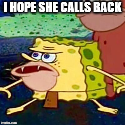 spongegar | I HOPE SHE CALLS BACK | image tagged in spongegar | made w/ Imgflip meme maker
