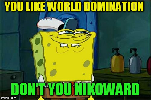 Dont You Squidward Meme | YOU LIKE WORLD DOMINATION DON'T YOU NIKOWARD | image tagged in memes,dont you squidward | made w/ Imgflip meme maker