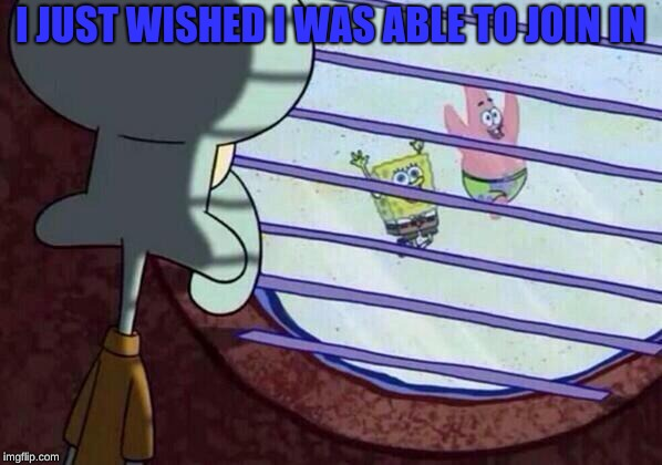 Squidward window | I JUST WISHED I WAS ABLE TO JOIN IN | image tagged in squidward window | made w/ Imgflip meme maker