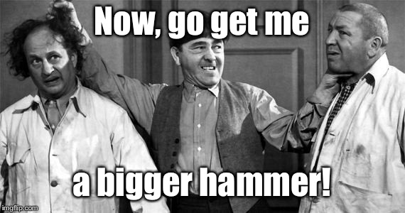 Three Stooges | Now, go get me a bigger hammer! | image tagged in three stooges | made w/ Imgflip meme maker