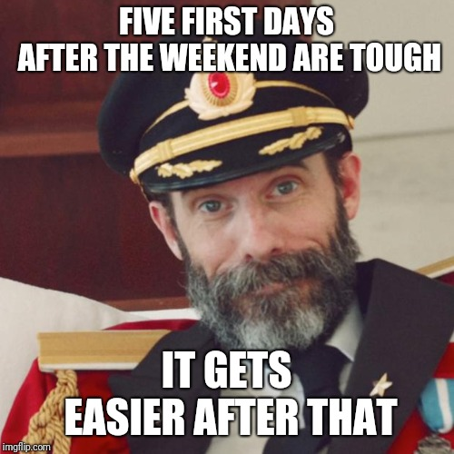 Stole this from Captain Obvious | FIVE FIRST DAYS AFTER THE WEEKEND ARE TOUGH IT GETS EASIER AFTER THAT | image tagged in captain obvious,memes,meme,funny memes,funny meme,funny | made w/ Imgflip meme maker