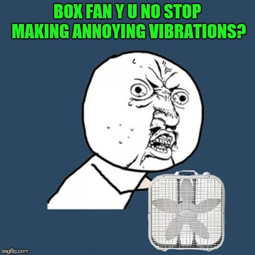 Y U No stop making noise? | BOX FAN Y U NO STOP MAKING ANNOYING VIBRATIONS? | image tagged in memes,box fan,y u no,annoying,products,44colt | made w/ Imgflip meme maker