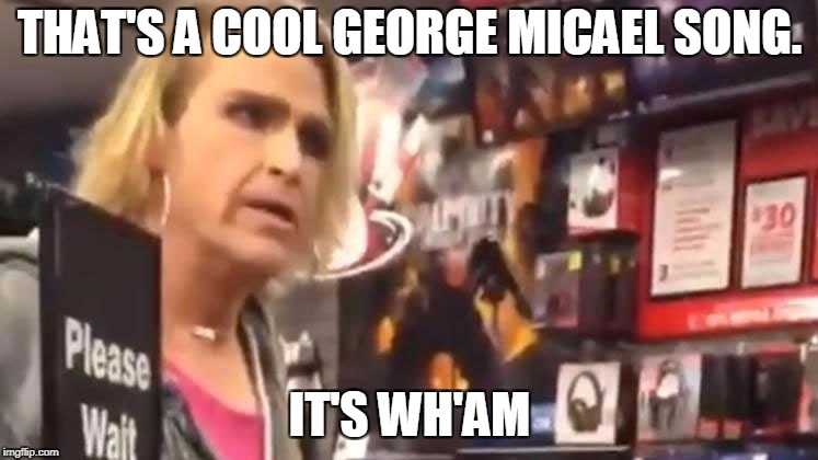 THAT'S A COOL GEORGE MICAEL SONG. IT'S WH'AM | image tagged in it's ma'am | made w/ Imgflip meme maker