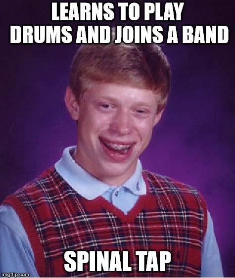 Bad Luck Brian Meme | LEARNS TO PLAY DRUMS AND JOINS A BAND SPINAL TAP | image tagged in memes,bad luck brian | made w/ Imgflip meme maker
