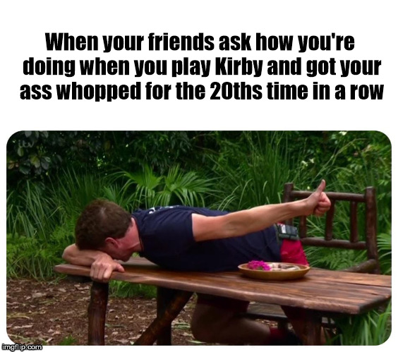 When your friends ask how you're doing when you play Kirby and got your ass whopped for the 20ths time in a row | image tagged in crying thumbs up | made w/ Imgflip meme maker