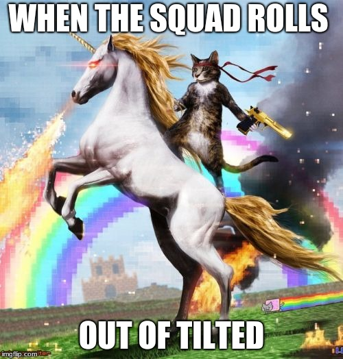 Welcome To The Internets | WHEN THE SQUAD ROLLS OUT OF TILTED | image tagged in memes,welcome to the internets | made w/ Imgflip meme maker