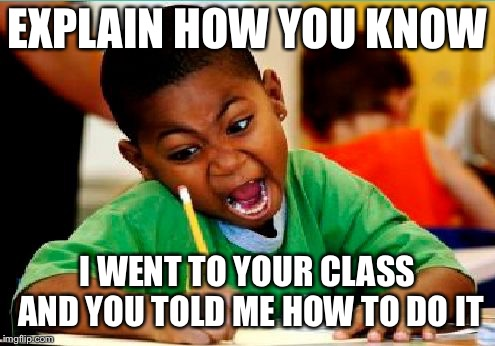 Funny Kid Testing | EXPLAIN HOW YOU KNOW I WENT TO YOUR CLASS AND YOU TOLD ME HOW TO DO IT | image tagged in funny kid testing | made w/ Imgflip meme maker