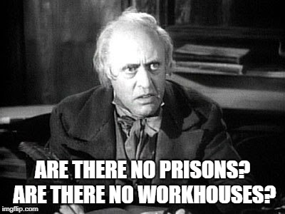 Scrooge Reacts | ARE THERE NO PRISONS? ARE THERE NO WORKHOUSES? | image tagged in scrooge,prisons | made w/ Imgflip meme maker