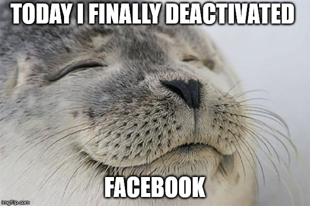 Satisfied Seal Meme | TODAY I FINALLY DEACTIVATED FACEBOOK | image tagged in memes,satisfied seal,AdviceAnimals | made w/ Imgflip meme maker