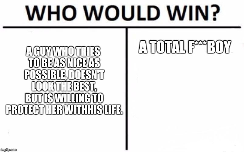 Who Would Win? Meme | A GUY WHO TRIES TO BE AS NICE AS POSSIBLE, DOESN'T LOOK THE BEST, BUT IS WILLING TO PROTECT HER WITHHIS LIFE. A TOTAL F***BOY | image tagged in memes,who would win | made w/ Imgflip meme maker