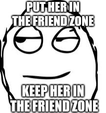 Smirk Rage Face Meme | PUT HER IN THE FRIEND ZONE KEEP HER IN THE FRIEND ZONE | image tagged in memes,smirk rage face | made w/ Imgflip meme maker