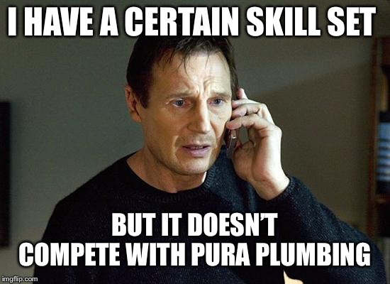 Liam Neeson Taken 2 Meme | I HAVE A CERTAIN SKILL SET BUT IT DOESN'T COMPETE WITH PURA PLUMBING | image tagged in memes,liam neeson taken 2 | made w/ Imgflip meme maker