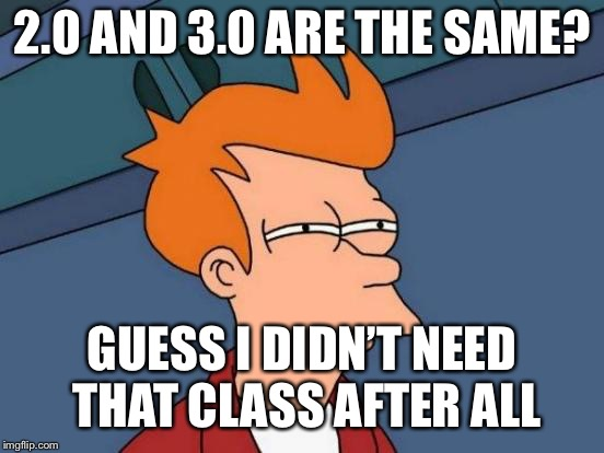 Futurama Fry Meme | 2.0 AND 3.0 ARE THE SAME? GUESS I DIDN'T NEED THAT CLASS AFTER ALL | image tagged in memes,futurama fry | made w/ Imgflip meme maker