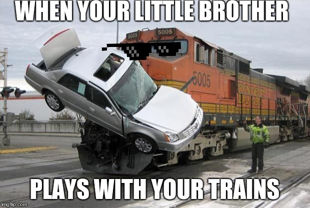disaster train | WHEN YOUR LITTLE BROTHER PLAYS WITH YOUR TRAINS | image tagged in disaster train | made w/ Imgflip meme maker