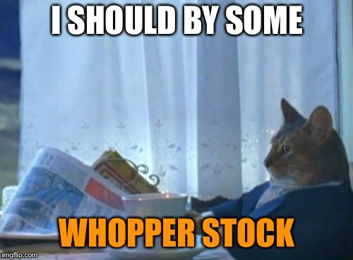 I Should Buy A Boat Cat Meme | I SHOULD BY SOME WHOPPER STOCK | image tagged in memes,i should buy a boat cat | made w/ Imgflip meme maker