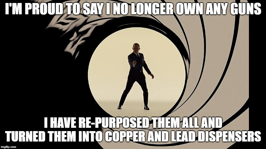 Pew Pew Pew | I'M PROUD TO SAY I NO LONGER OWN ANY GUNS I HAVE RE-PURPOSED THEM ALL AND TURNED THEM INTO COPPER AND LEAD DISPENSERS | image tagged in 2nd amendment,memes,gun control,james bond,pew pew pew,bullets | made w/ Imgflip meme maker