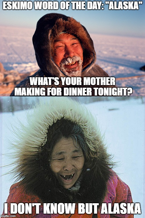 "Eskimo word of the day! | ESKIMO WORD OF THE DAY: ""ALASKA"" I DON'T KNOW BUT ALASKA WHAT'S YOUR MOTHER MAKING FOR DINNER TONIGHT? 