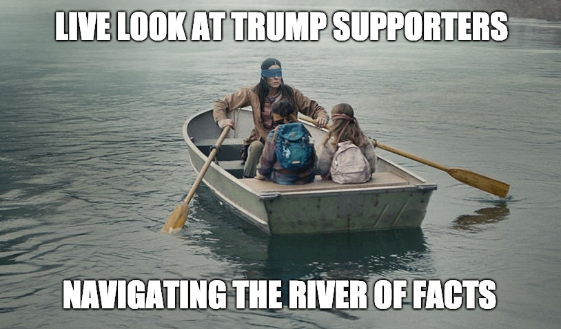 Bird Box - Trump Supporters | LIVE LOOK AT TRUMP SUPPORTERS NAVIGATING THE RIVER OF FACTS | image tagged in trump | made w/ Imgflip meme maker