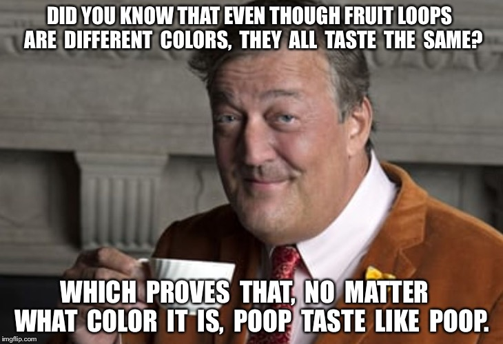 Did you know?  | DID YOU KNOW THAT EVEN THOUGH FRUIT LOOPS  ARE  DIFFERENT  COLORS,  THEY  ALL  TASTE  THE  SAME? WHICH  PROVES  THAT,  NO  MATTER   WHAT  CO | image tagged in did you know | made w/ Imgflip meme maker