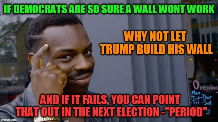 "the Gov. spends 5 bil in 12.5 hours.Are you worried it wont work or are you worried it will? | IF DEMOCRATS ARE SO SURE A WALL WONT WORK AND IF IT FAILS, YOU CAN POINT THAT OUT IN THE NEXT ELECTION -""PERIOD"" WHY NOT LET TRUMP BUILD HIS 