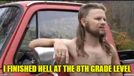 almost politically correct redneck | I FINISHED HELL AT THE 8TH GRADE LEVEL | image tagged in almost politically correct redneck | made w/ Imgflip meme maker