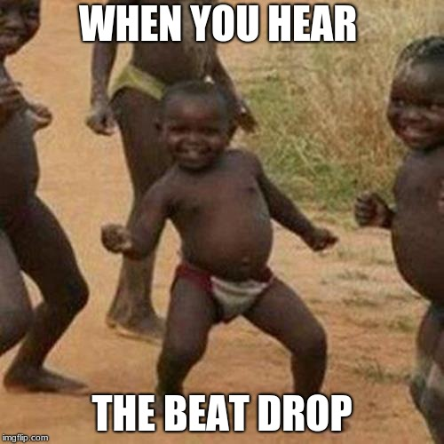 Third World Success Kid Meme | WHEN YOU HEAR THE BEAT DROP | image tagged in memes,third world success kid | made w/ Imgflip meme maker