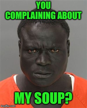 Misunderstood Prison Inmate | YOU COMPLAINING ABOUT MY SOUP? | image tagged in misunderstood prison inmate | made w/ Imgflip meme maker