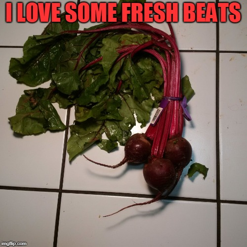 Fresh Beets | I LOVE SOME FRESH BEATS | image tagged in fresh beets | made w/ Imgflip meme maker
