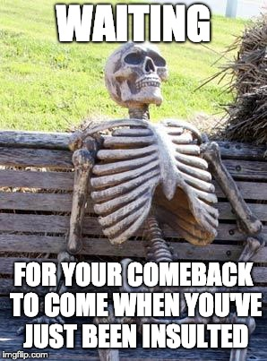 waiting for comeback | WAITING FOR YOUR COMEBACK TO COME WHEN YOU'VE JUST BEEN INSULTED | image tagged in memes,waiting skeleton,funny,comeback,waiting for comeback,insulted | made w/ Imgflip meme maker