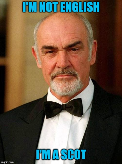 sean connery | I'M NOT ENGLISH I'M A SCOT | image tagged in sean connery | made w/ Imgflip meme maker