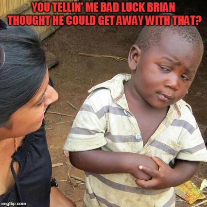 Third World Skeptical Kid Meme | YOU TELLIN' ME BAD LUCK BRIAN THOUGHT HE COULD GET AWAY WITH THAT? | image tagged in memes,third world skeptical kid | made w/ Imgflip meme maker