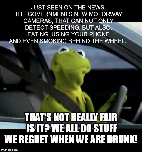 Motorway cameras | JUST SEEN ON THE NEWS THE GOVERNMENTS NEW MOTORWAY CAMERAS, THAT CAN NOT ONLY DETECT SPEEDING, BUT ALSO, EATING, USING YOUR PHONE AND EVEN S | image tagged in kermit driving,drunk kermit | made w/ Imgflip meme maker