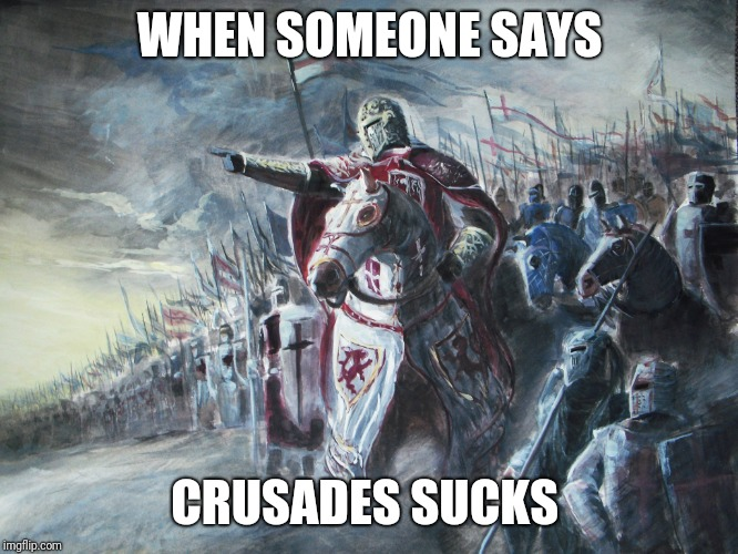 Crusader | WHEN SOMEONE SAYS CRUSADES SUCKS | image tagged in crusader | made w/ Imgflip meme maker