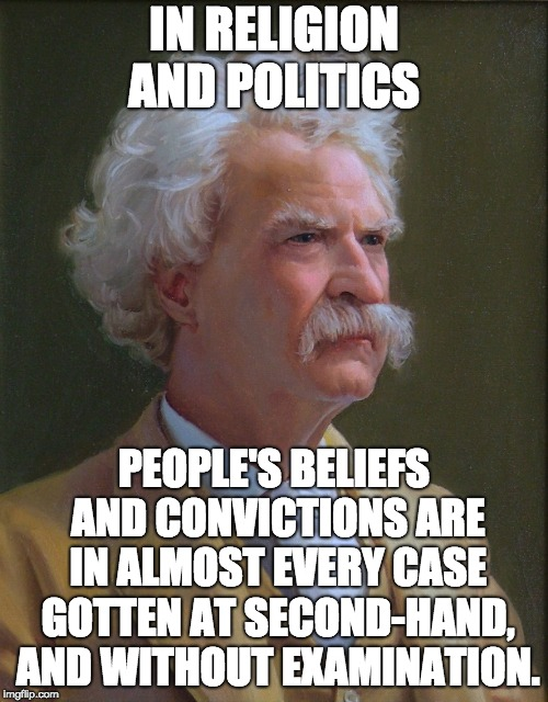 mark twain |  IN RELIGION AND POLITICS; PEOPLE'S BELIEFS AND CONVICTIONS ARE IN ALMOST EVERY CASE GOTTEN AT SECOND-HAND, AND WITHOUT EXAMINATION. | image tagged in mark twain | made w/ Imgflip meme maker